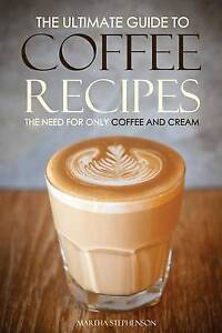 The Ultimate Guide Coffee Recipes - Need for Only Coffee Cream Over 25 Coffee Re
