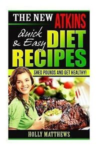 The New Atkins Diet Recipes Quick Easy Shed Pounds Get Healthy by Matthews Holly