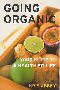 GOING ORGANIC ~ YOUR GUIDE TO A HEALTHIER LIFE ~ Kris Abbey.