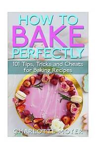 How Bake Perfectly 101 Tips Tricks Cheats for Baking Recipes by Moyer Charlotte