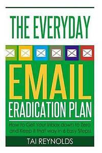 The Everyday Email Eradication Plan How Get Your Inbox Down t by Reynolds Tai