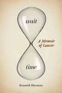 Wait Time: A Memoir of Cancer by Sherman, Kenneth -Paperback