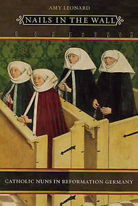 Nails in the Wall – Catholic Nuns in Reformation Germany, Amy Leonard
