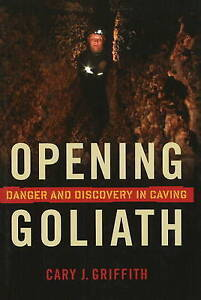 Opening Goliath: Danger and Discovery in Caving by Cary J. Griffith...