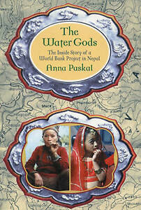 The Water Gods The Inside Story of a World Bank Project in Nepal Anna Paskal - Hereford, United Kingdom - The Water Gods The Inside Story of a World Bank Project in Nepal Anna Paskal - Hereford, United Kingdom