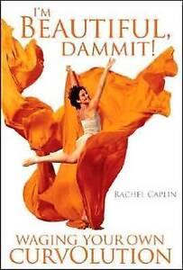 I'm Beautiful, Dammit!: Waging Your Own CurvOlution by Rachel Ann Caplin...