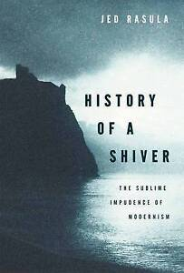 History of a Shiver: The Sublime Impudence of Modernism by Jed Rasula...