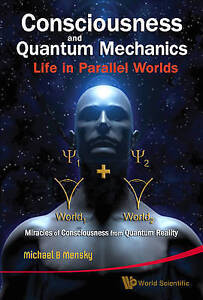 Consciousness and Quantum Mechanics: Life in Parallel Worlds, Miracles of Consci