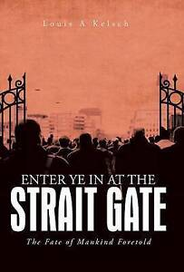 Enter Ye in at the Strait Gate: The Fate of Mankind Foretold by Kelsch, Louis a