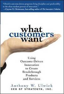 What Customers Want: Using Outcome-Driven Innovation to Create Breakthrough Prod