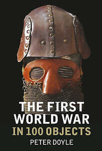 Doyle  Peter-The First World War In 100 Objects  BOOK NEW