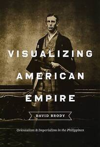 USED (VG) Visualizing American Empire: Orientalism and Imperialism in the Philip