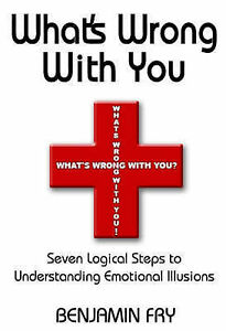 What039s Wrong with You Seven Logical Steps to Understanding Emotional Illusions - Chelmsford, United Kingdom - What039s Wrong with You Seven Logical Steps to Understanding Emotional Illusions - Chelmsford, United Kingdom