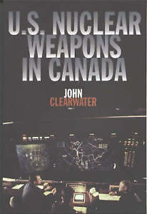 US Nuclear Weapons in Canada by John M. Clearwater (Paperback, 1999)