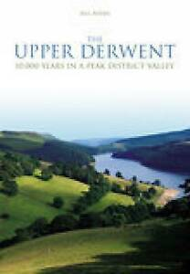 The Upper Derwent: 10, 000 Years in a Peak District Valley by Bill Bevan...