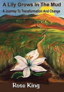 A Lily Grows in the Mud: A Journey to Transformation and Change by King, Rose
