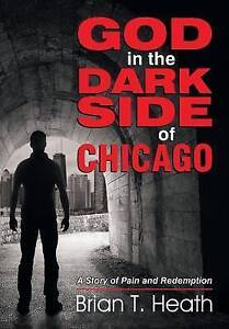 God in the Dark Side of Chicago: A Story of Pain and Redemption by Brian T Heath