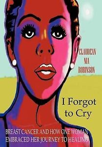 I Forgot to Cry: Breast Cancer and How One Woman Embraced Her Journey to Healing