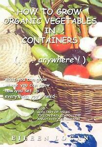 NEW How To Grow Organic Vegetables In Containers (...Anywhere!) by Eileen Logan