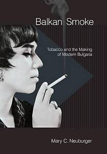 Balkan Smoke: Tobacco and the Making of Modern Bulgaria by Mary C. Neuburger...