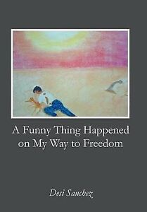 A Funny Thing Happened on My Way to Freedom by Desi Sanchez