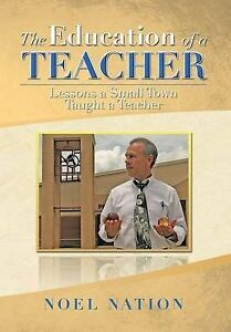 The Education of a Teacher: Lessons a Small Town Taught a Teacher by Noel Nation