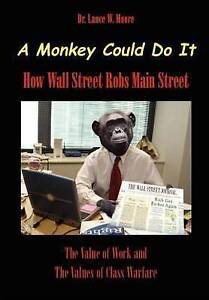 NEW A Monkey Could Do It: How Wall Street Robs Main Street by Dr. Lance Moore
