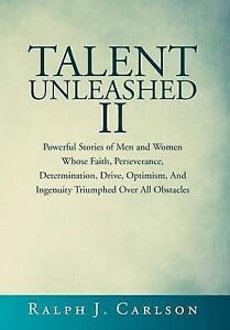 Talent Unleashed II: Powerful Stories of Men and Women Whose Faith, Perseverance