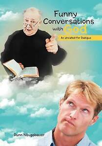 Funny Conversations with God: An Uncalled-For Dialogue by Neugeba 9781475950854