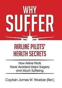 Why Suffer: Airline Pilots' Health Secrets by Woeber (Ret )., Captain James W.