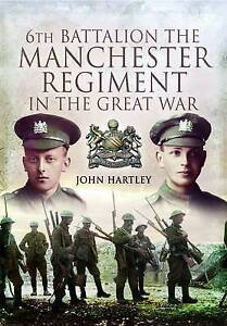 6th Battalion, the Manchester Regiment in the Great War by John Hartley...
