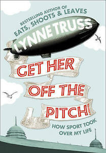 Get Her Off the Pitch!: How Sport Took Over My Life by Lynne Truss Hardback