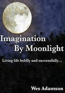 Imagination by Moonlight: Living Life Boldly and Successfully by Adamson, Wes