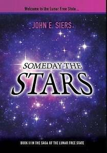 Someday the Stars: Book II in the Saga of the Lunar Free State by John E. Siers
