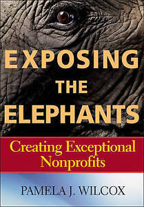 Exposing the Elephants: Creating Exceptional Nonprofits by Wilcox, Pamela J.