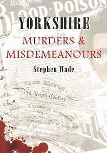 Yorkshire Murders & Misdemeanours by Stephen Wade (Paperback, 2009)