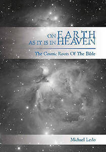 NEW On Earth As It Is In Heaven: The Cosmic Roots of the Bible by Michael Ledo