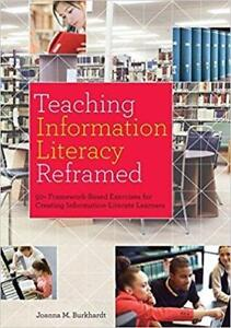 Teaching Information Literacy Reframed 50+ Framework Based Exercises for Creating Information Literate Learners