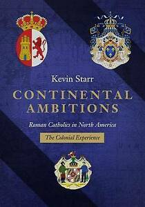 Continental Ambitions Roman Catholics in North America Colo by Starr Kevin