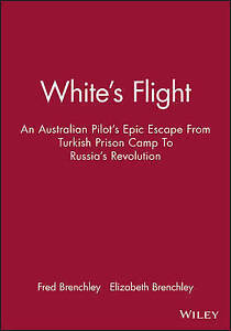WHITE'S FLIGHT: Australian Pilot's Epic Escape Turkish Prison Camp - Brenchley