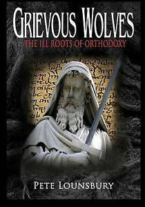 Grievous Wolves: The Ill Roots of Orthodoxy by Lounsbury, Pete -Paperback