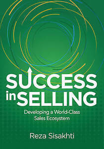 Success in Selling: Developing a World-Class Sales Ecosystem by Reza Sisakhti...
