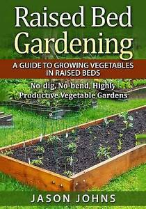 Raised Bed Gardening - A Guide To Growing Vegetables In Raised Beds: No Dig, No