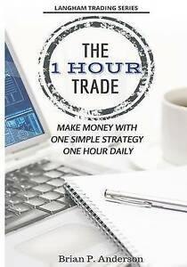 The 1 Hour Trade Make Money One Simple Strategy One Hour D by Anderson Brian P