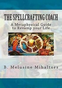 The Spellcrafting Coach Metaphysical Guide Revamp Your Life by Mihaltses B Melus