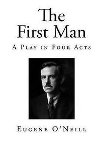 The First Man: A Play in Four Acts by O'Neill, Eugene -Paperback