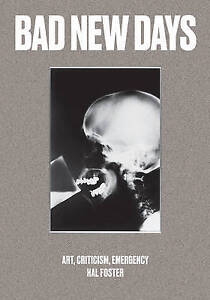 Bad New Days: Art, Criticism, Emergency by Foster, Hal -Hcover