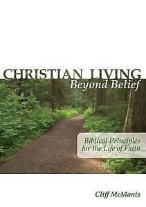Christian Living Beyond Belief Biblical Principles for Life  by McManis Cliff