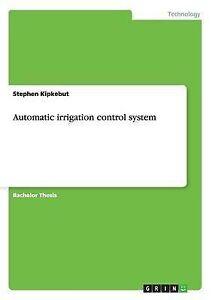 Automatic Irrigation Control System by Kipkebut, Stephen -Paperback