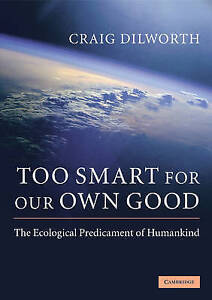 Too Smart for our Own Good: The Ecological Predicament of Humankind, Dilworth, C